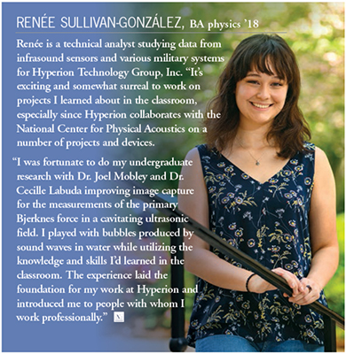 "Renee Sullivan-Gonzalez, BA physics '18. Renee is technical analyst studying data from infrasound sensors and various military systems for Hyperion Technology Group, Inc. ""It's exciting and somewhat surreal to work on projects I learned about in the classroom, especially since Hyperion collaborates with the National Center for Physics Acoustics on a number of projects and devices. ""I was fortunate to do my undegraduate research with Dr. Joel Mobley and Dr. Cecille Labuda improving image capture for the measurements of the primary Bjerknes force in a cavitating ultrasonic field. I played with bubbles produced by sound waves in water while utilizing the knowledge and skills I'd learned in the classroom. The experience laid the foundation for my work at Hyperion and introduced me to people with whom I work professionally."""